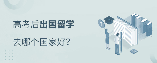 高考后出国留学去哪个国家好,高考后出国留学,出国留学