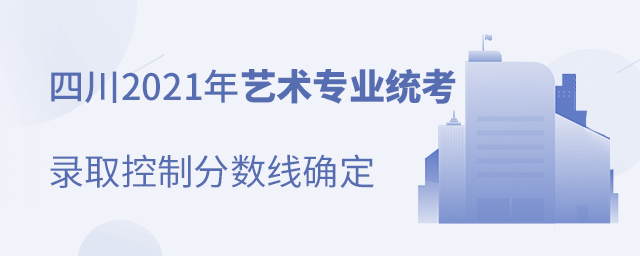 四川2021年艺术专业统考录取控制分数线确定