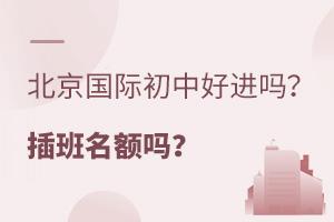 2021年北京国际初中好进吗?还有插班名额吗?
