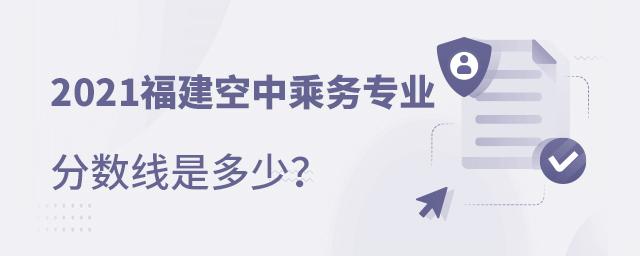 2021福建空中乘务专业分数线