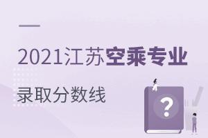 2021江苏空乘专业录取分数线