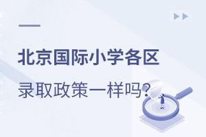 北京国际小学各区的录取政策一样吗?