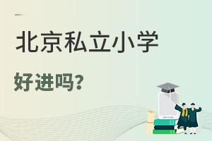 北京私立小学好进吗?