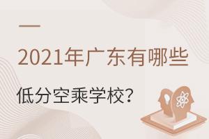 2021年广东有哪些对分数要求低的空乘学校?