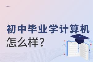 初中毕业学计算机专业怎么样?